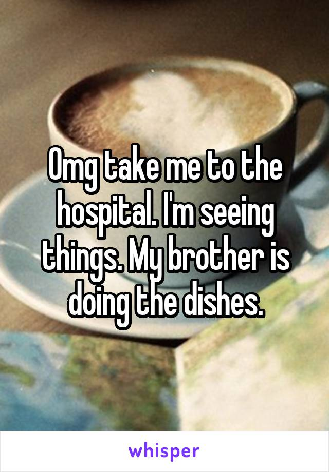 Omg take me to the hospital. I'm seeing things. My brother is doing the dishes.