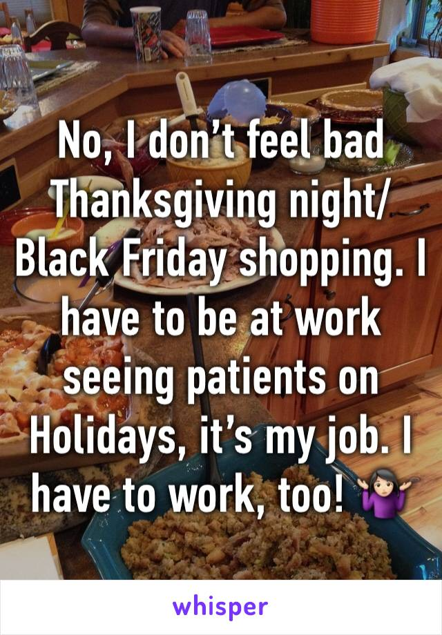 No, I don't feel bad Thanksgiving night/Black Friday shopping. I have to be at work seeing patients on Holidays, it's my job. I have to work, too! 🤷🏻♀️
