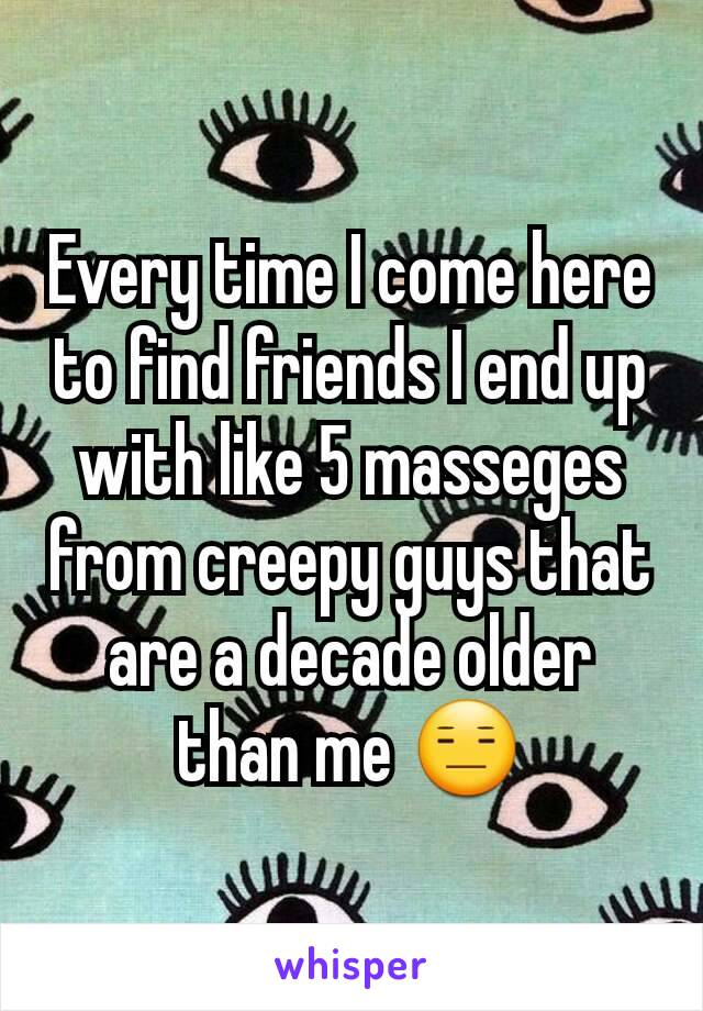 Every time I come here to find friends I end up with like 5 masseges from creepy guys that are a decade older than me 😑