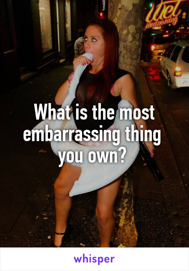 What is the most embarrassing thing  you own?