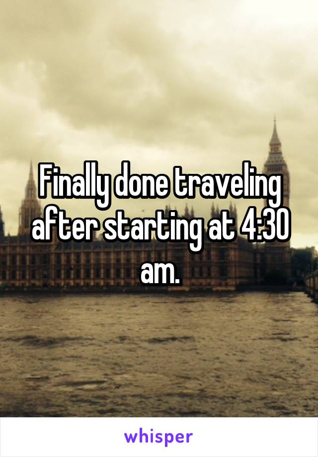 Finally done traveling after starting at 4:30 am.