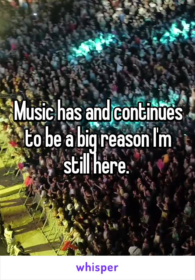 Music has and continues to be a big reason I'm still here.