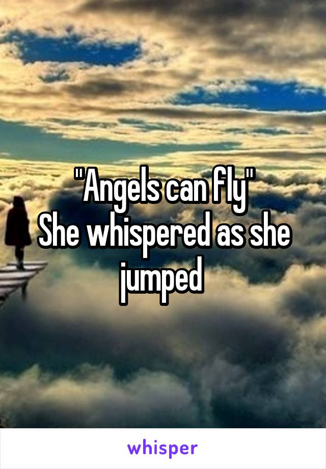 """""""Angels can fly"""" She whispered as she jumped"""