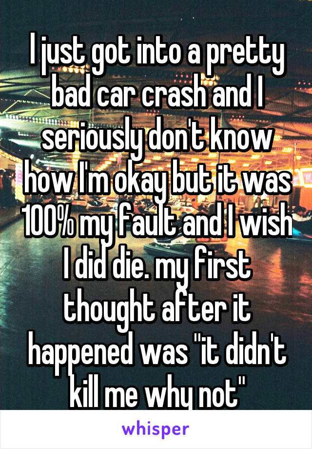 "I just got into a pretty bad car crash and I seriously don't know how I'm okay but it was 100% my fault and I wish I did die. my first thought after it happened was ""it didn't kill me why not"""