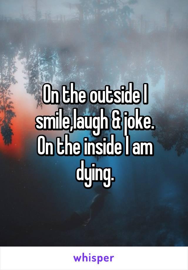 On the outside I smile,laugh & joke. On the inside I am dying.