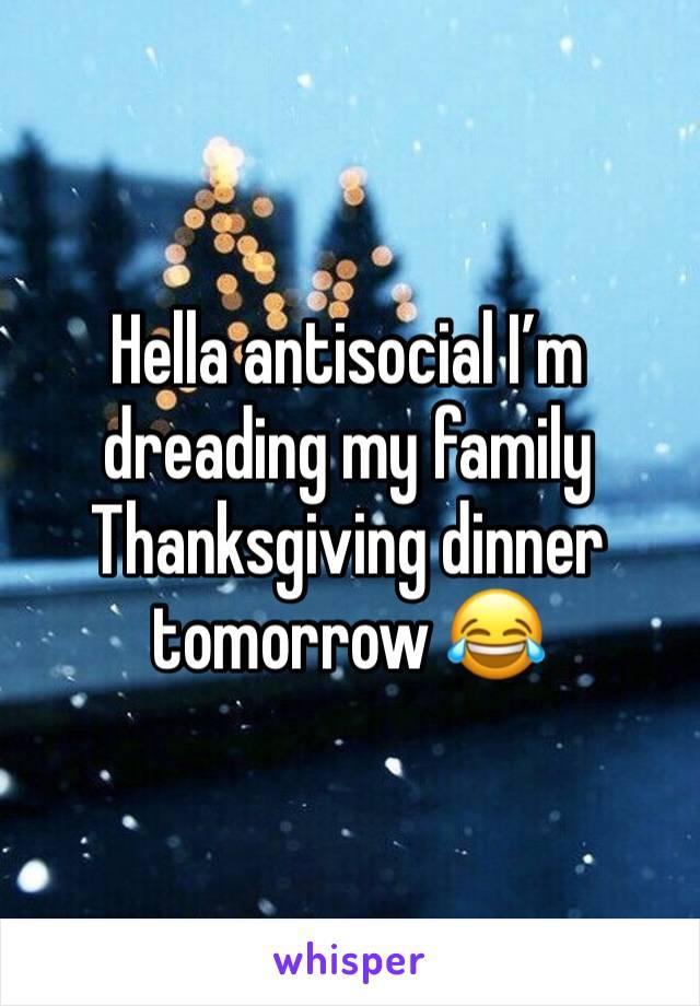 Hella antisocial I'm dreading my family Thanksgiving dinner tomorrow 😂