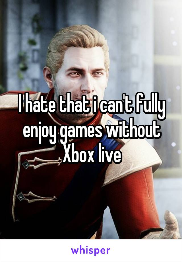 I hate that i can't fully enjoy games without Xbox live