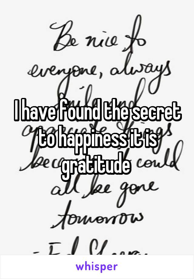 I have found the secret to happiness it is gratitude