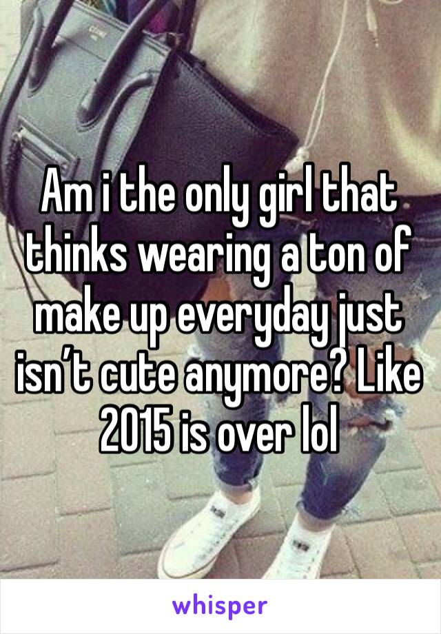 Am i the only girl that thinks wearing a ton of make up everyday just isn't cute anymore? Like 2015 is over lol