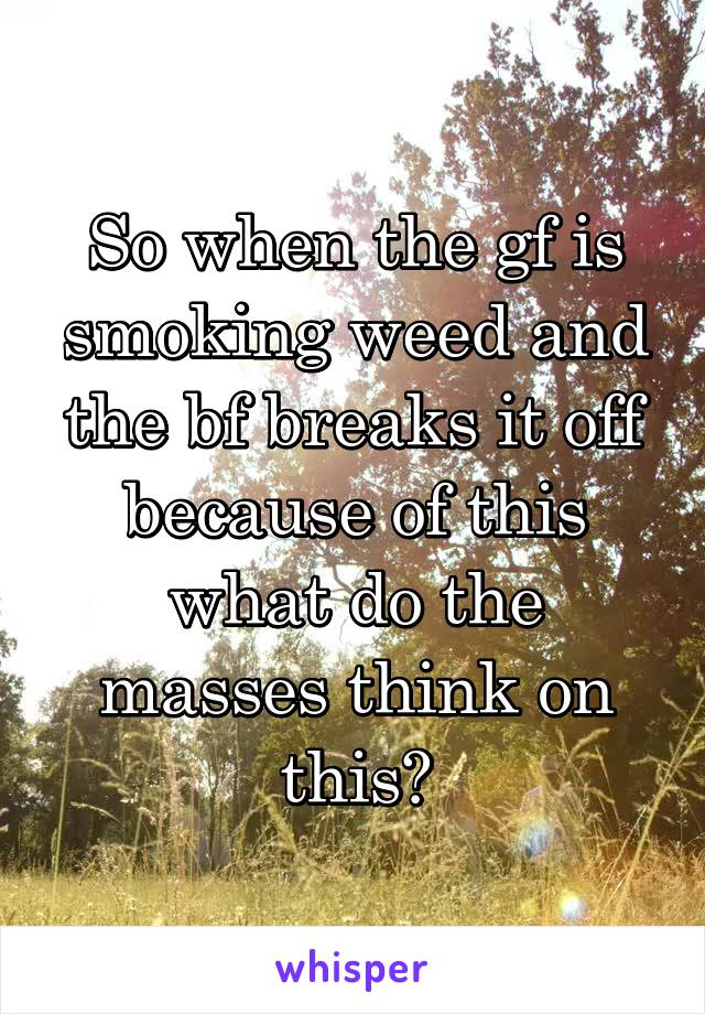 So when the gf is smoking weed and the bf breaks it off because of this what do the masses think on this?