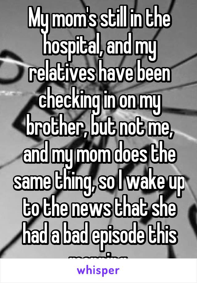 My mom's still in the hospital, and my relatives have been checking in on my brother, but not me, and my mom does the same thing, so I wake up to the news that she had a bad episode this morning.