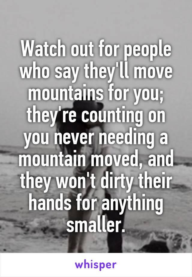 Watch out for people who say they'll move mountains for you; they're counting on you never needing a mountain moved, and they won't dirty their hands for anything smaller.