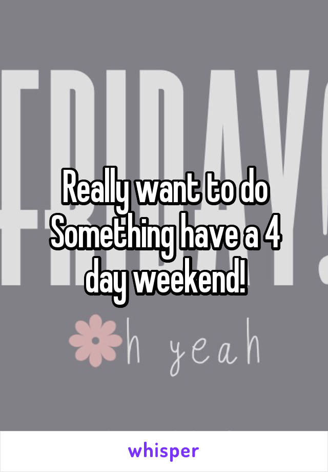 Really want to do Something have a 4 day weekend!