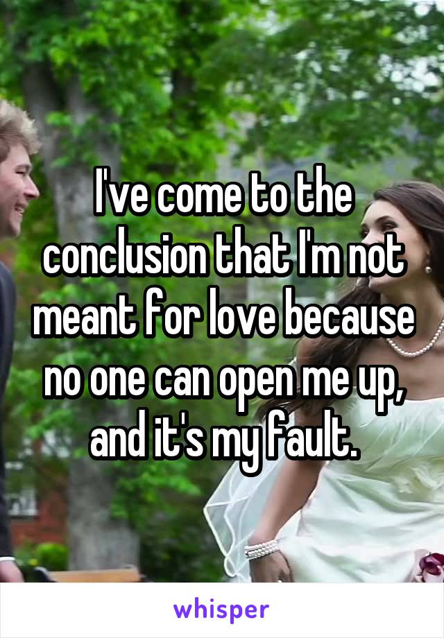 I've come to the conclusion that I'm not meant for love because no one can open me up, and it's my fault.