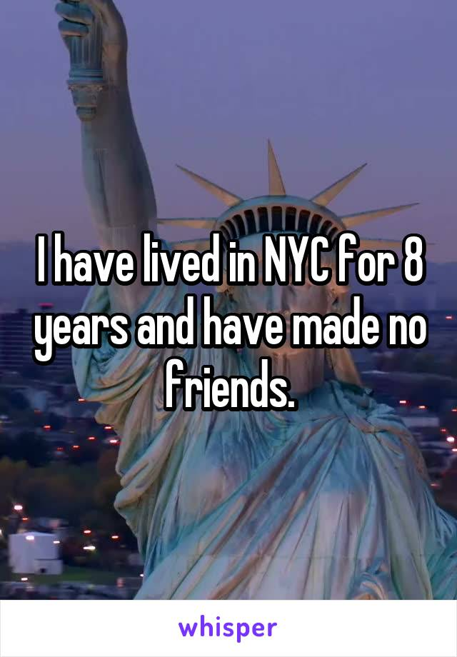I have lived in NYC for 8 years and have made no friends.