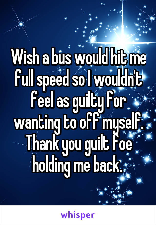 Wish a bus would hit me full speed so I wouldn't feel as guilty for wanting to off myself. Thank you guilt foe holding me back.