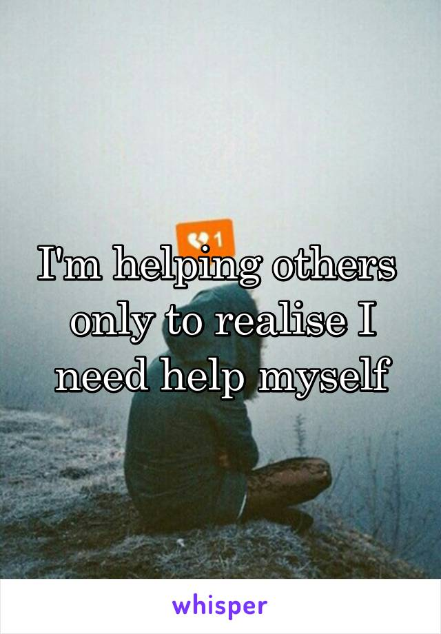 I'm helping others  only to realise I need help myself