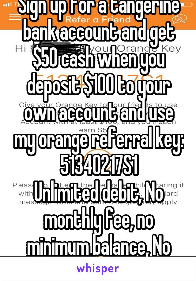 Sign up for a tangerine bank account and get $50 cash when you deposit $100 to your own account and use my orange referral key: 51340217S1 Unlimited debit, No monthly fee, no minimum balance, No catch