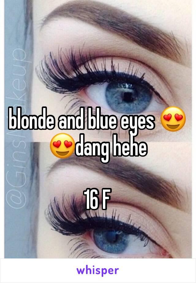 blonde and blue eyes 😍😍dang hehe  16 F