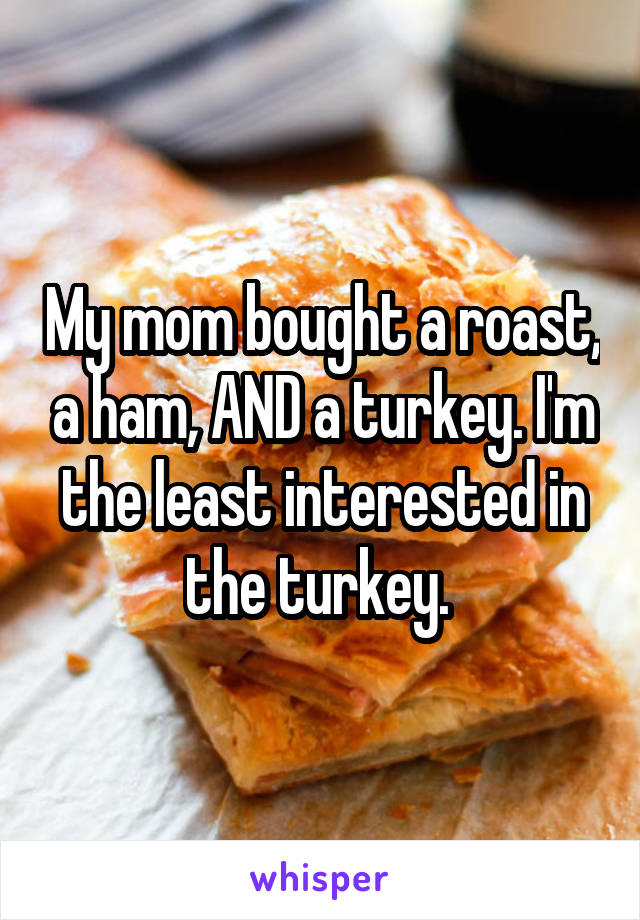 My mom bought a roast, a ham, AND a turkey. I'm the least interested in the turkey.