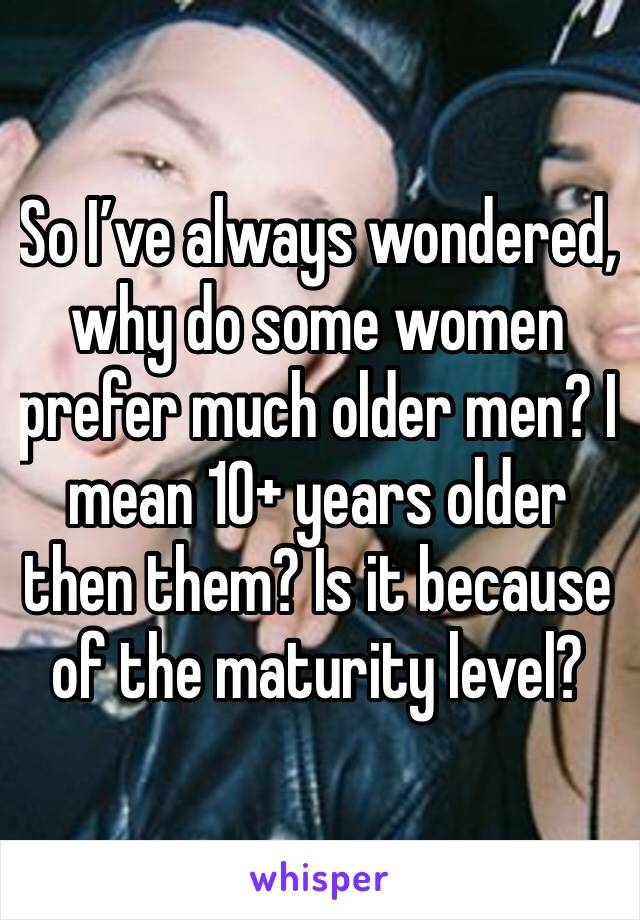 So I've always wondered, why do some women prefer much older men? I mean 10+ years older then them? Is it because of the maturity level?