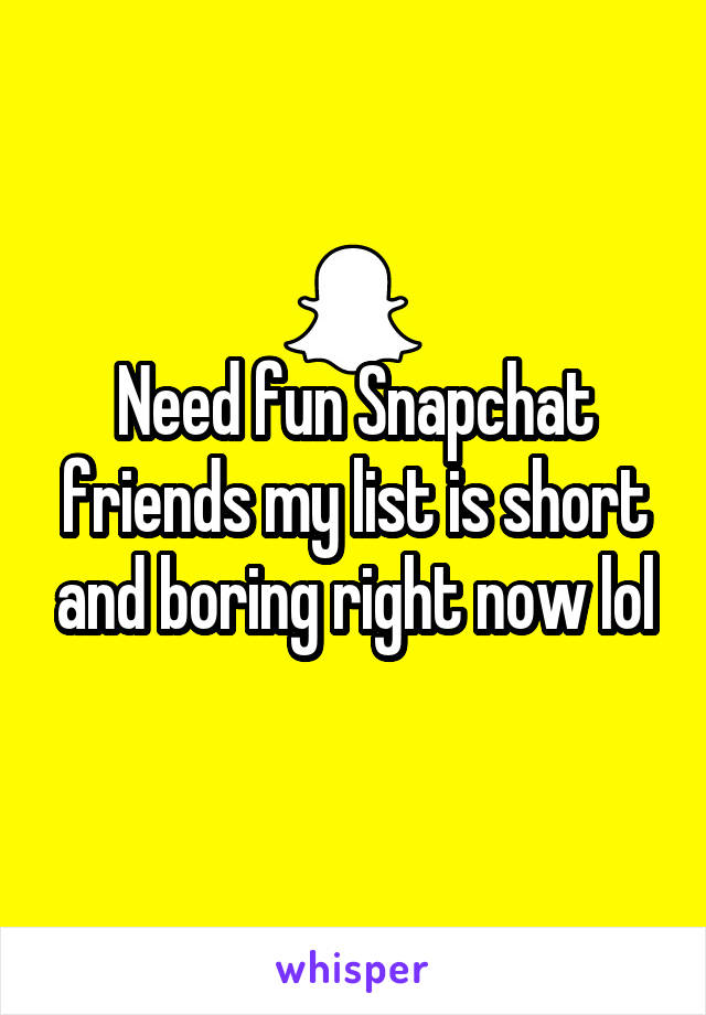 Need fun Snapchat friends my list is short and boring right now lol