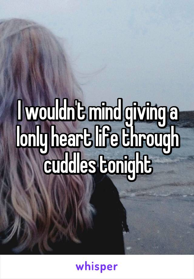 I wouldn't mind giving a lonly heart life through cuddles tonight