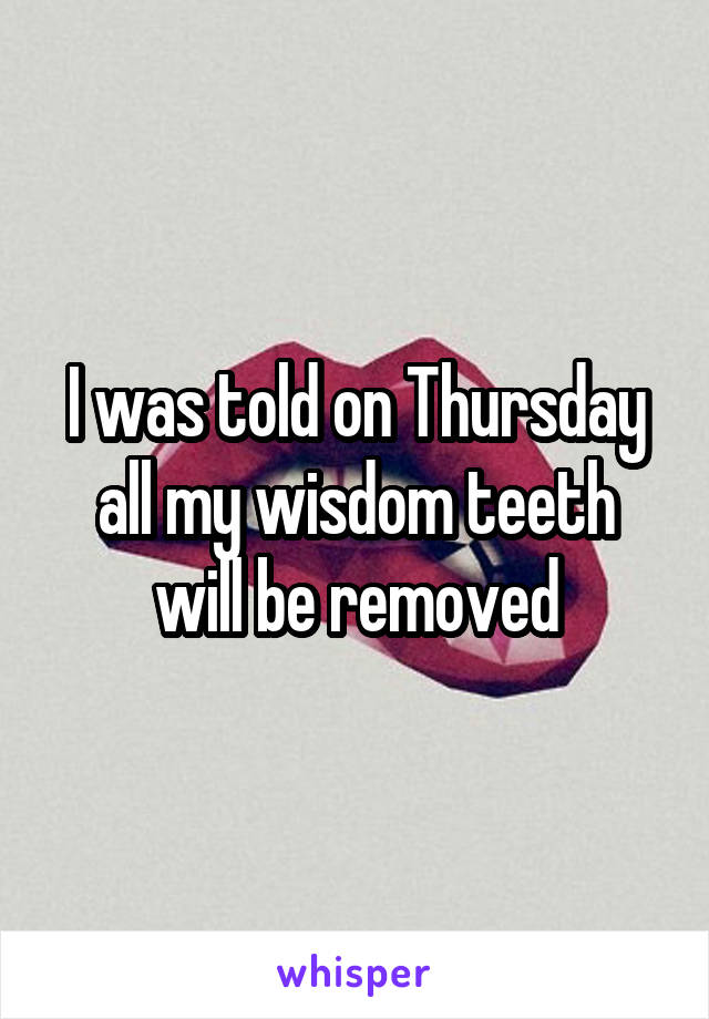 I was told on Thursday all my wisdom teeth will be removed