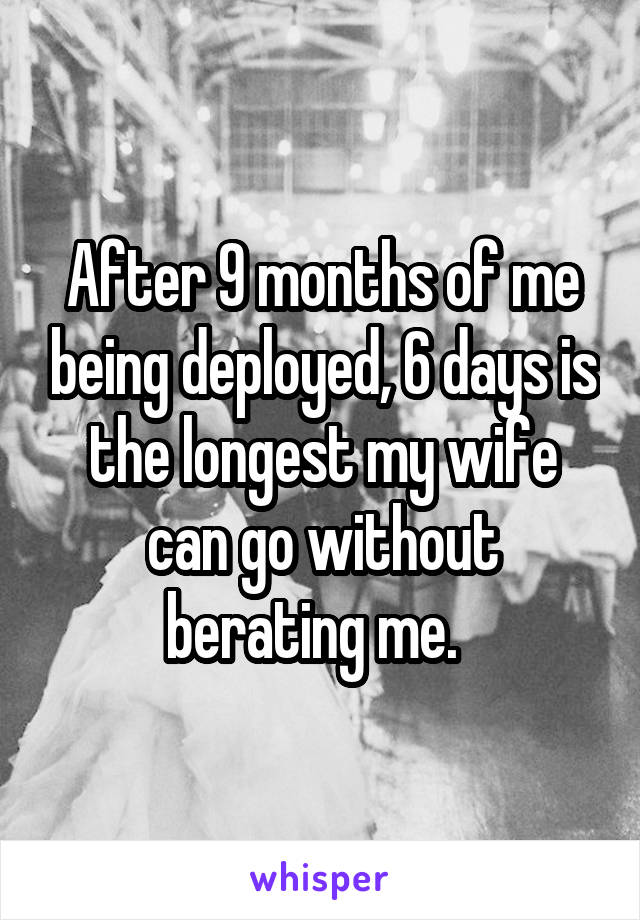 After 9 months of me being deployed, 6 days is the longest my wife can go without berating me.