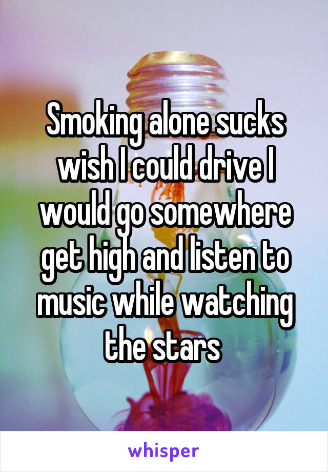 Smoking alone sucks wish I could drive I would go somewhere get high and listen to music while watching the stars