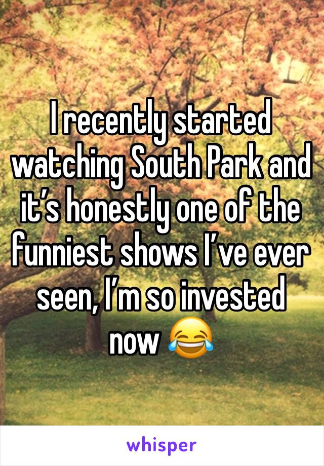 I recently started watching South Park and it's honestly one of the funniest shows I've ever seen, I'm so invested now 😂