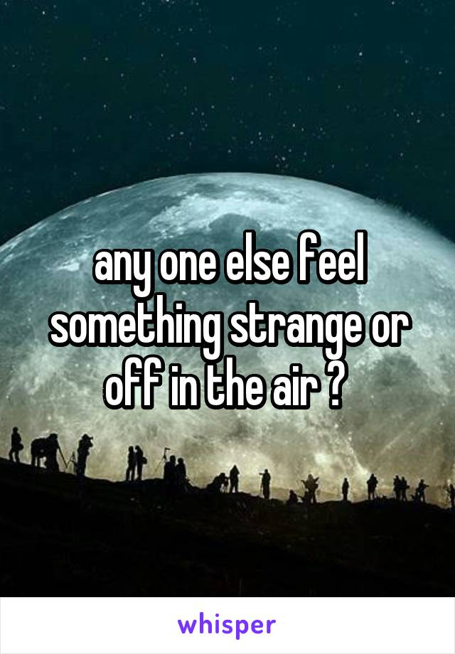 any one else feel something strange or off in the air ?