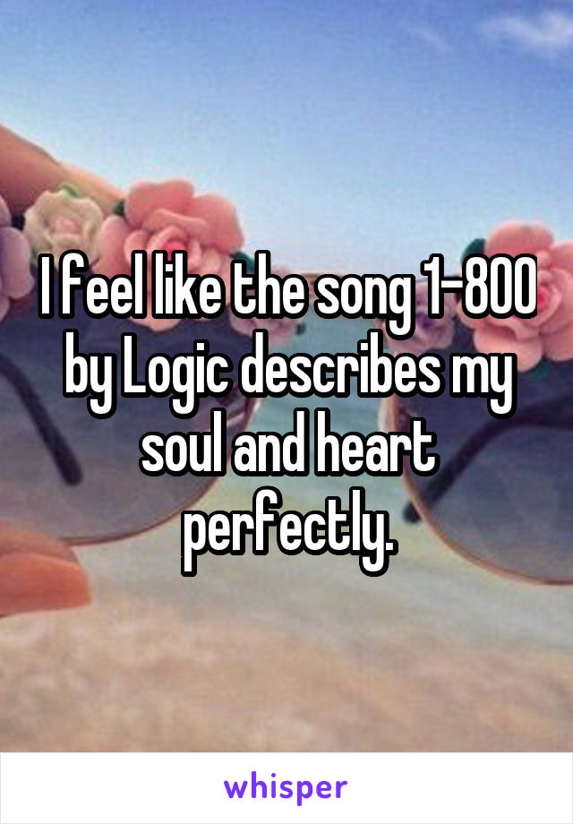 I feel like the song 1-800 by Logic describes my soul and heart perfectly.