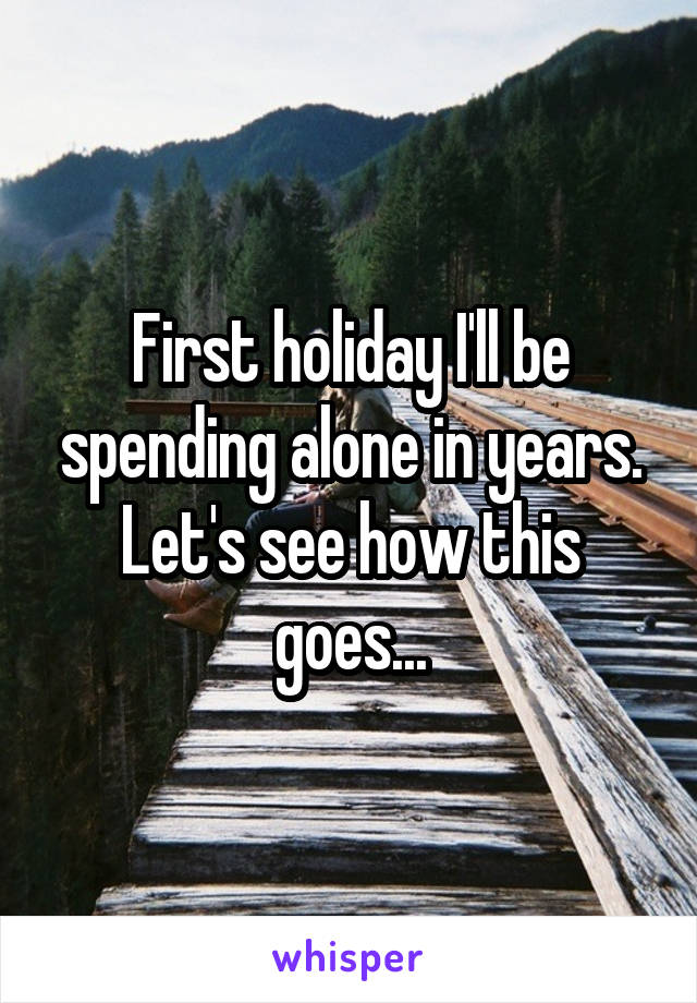 First holiday I'll be spending alone in years. Let's see how this goes...