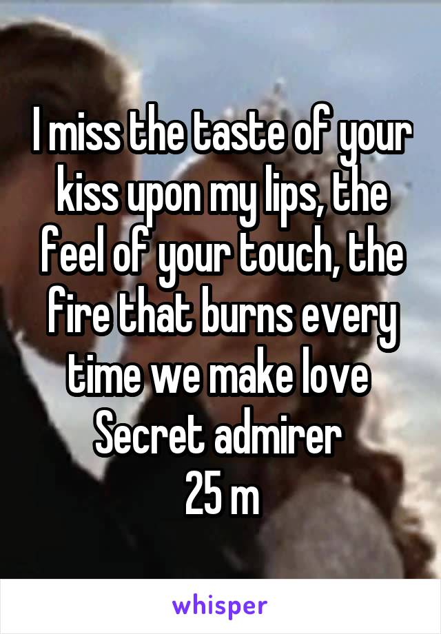 I miss the taste of your kiss upon my lips, the feel of your touch, the fire that burns every time we make love  Secret admirer  25 m
