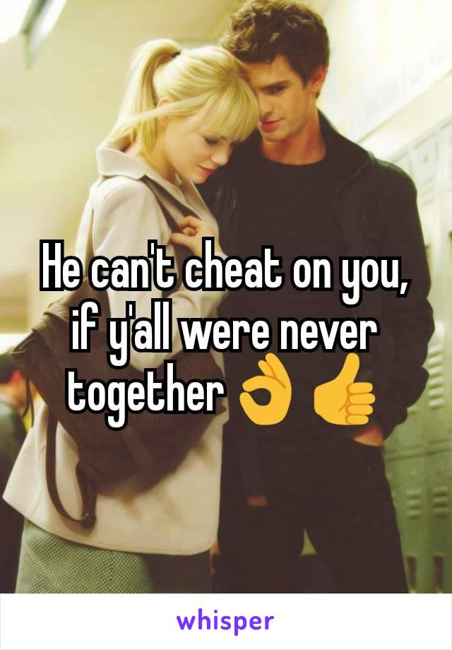 He can't cheat on you, if y'all were never together👌👍
