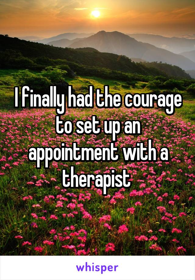 I finally had the courage to set up an appointment with a therapist