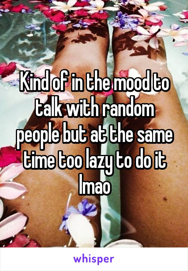 Kind of in the mood to talk with random people but at the same time too lazy to do it lmao