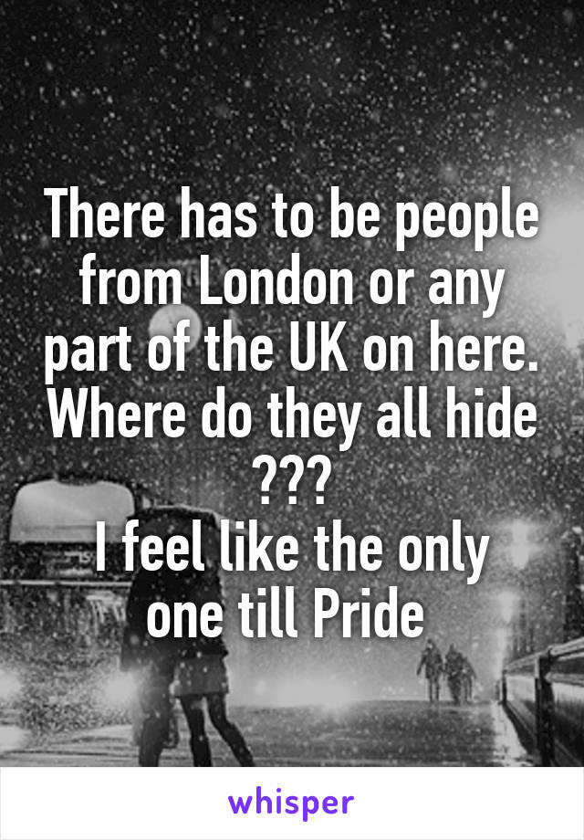There has to be people from London or any part of the UK on here. Where do they all hide ??? I feel like the only one till Pride