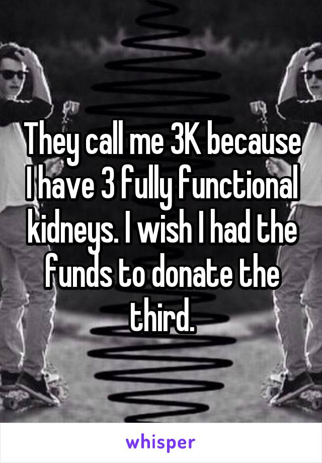 They call me 3K because I have 3 fully functional kidneys. I wish I had the funds to donate the third.