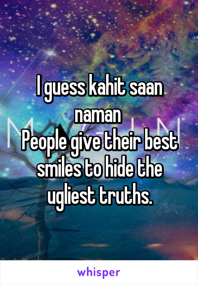 I guess kahit saan naman  People give their best smiles to hide the ugliest truths.