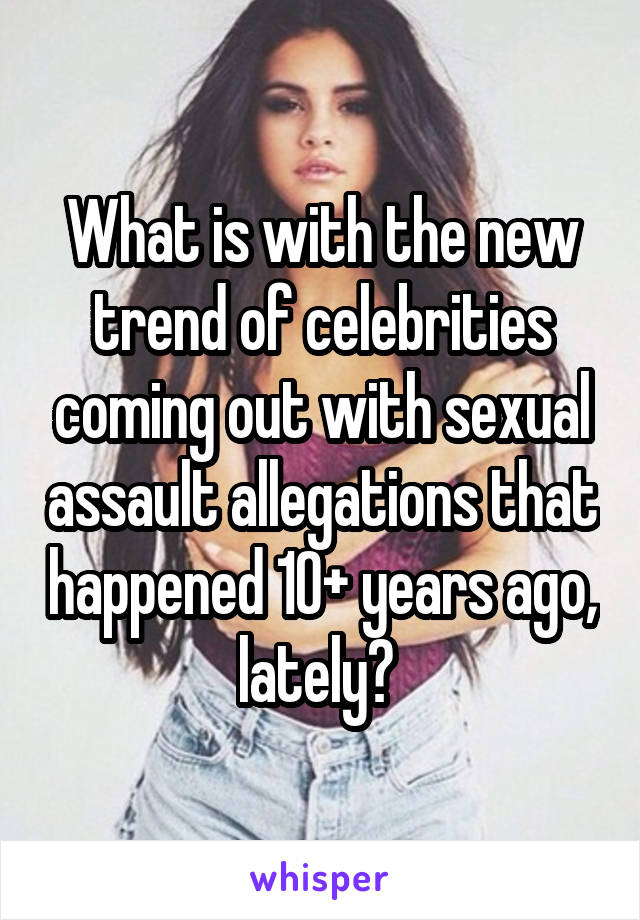 What is with the new trend of celebrities coming out with sexual assault allegations that happened 10+ years ago, lately?