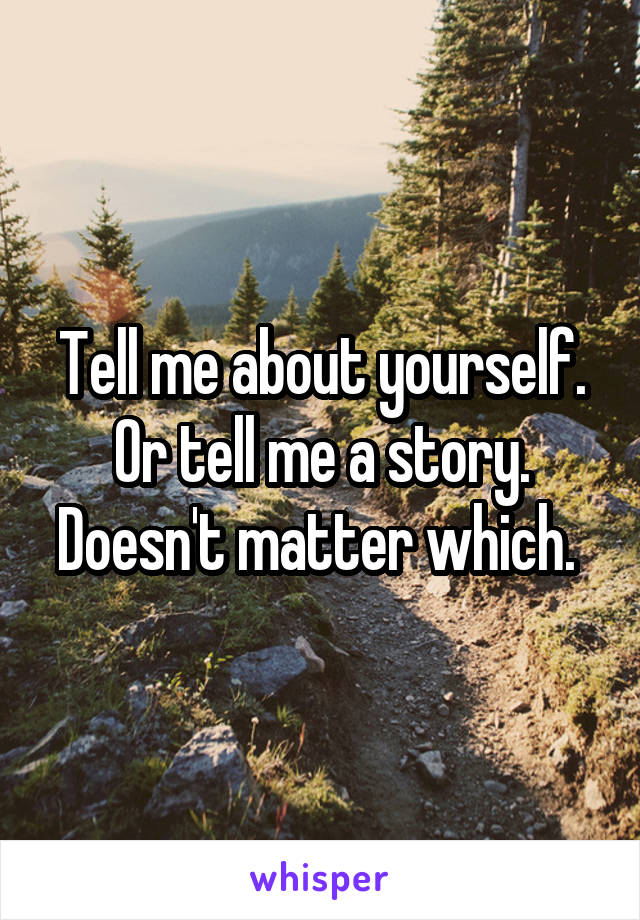 Tell me about yourself. Or tell me a story. Doesn't matter which.