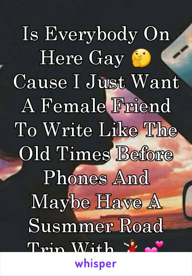 Is Everybody On Here Gay 🤔 Cause I Just Want A Female Friend To Write Like The Old Times Before Phones And Maybe Have A Susmmer Road Trip With 💃💕