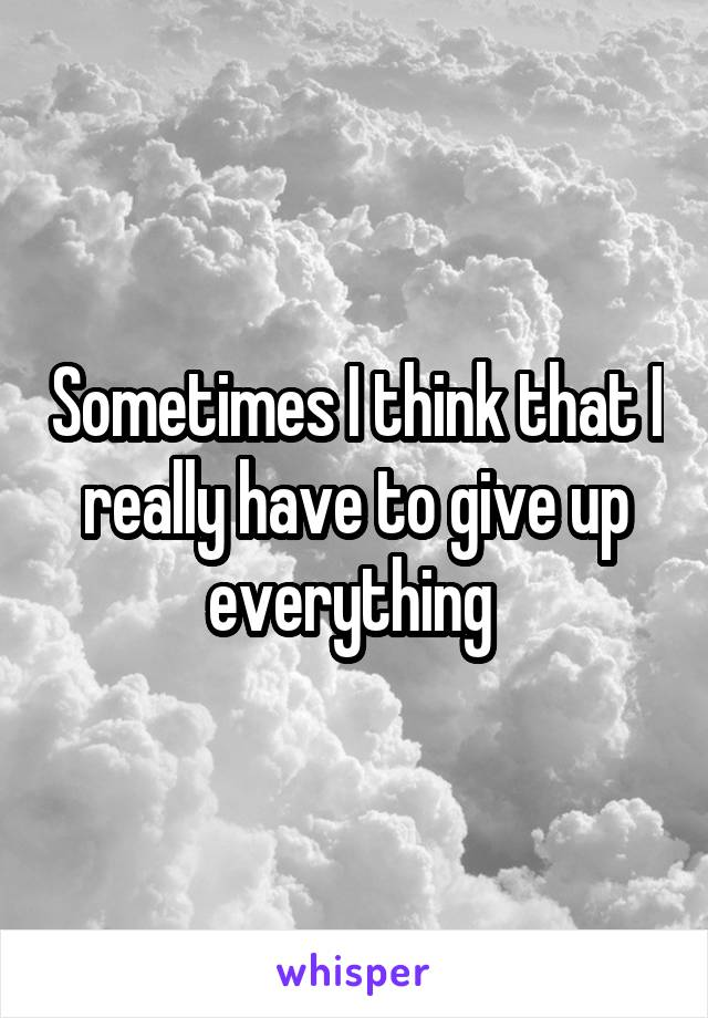 Sometimes I think that I really have to give up everything