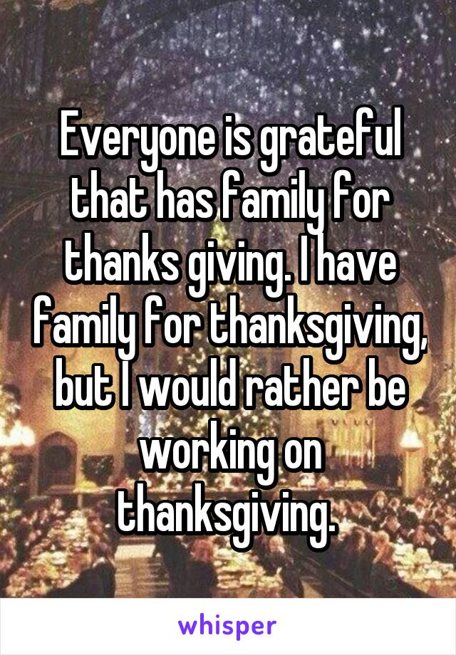 Everyone is grateful that has family for thanks giving. I have family for thanksgiving, but I would rather be working on thanksgiving.
