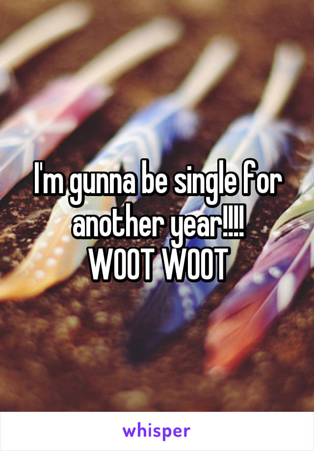 I'm gunna be single for another year!!!! WOOT WOOT