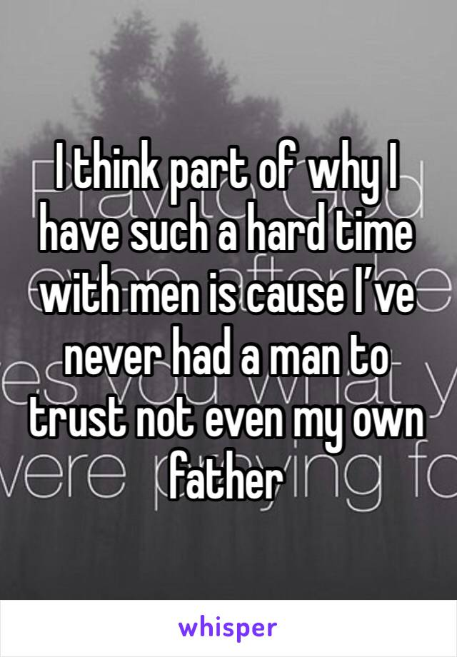 I think part of why I have such a hard time with men is cause I've never had a man to trust not even my own father