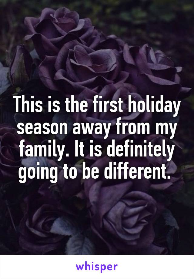 This is the first holiday season away from my family. It is definitely going to be different.