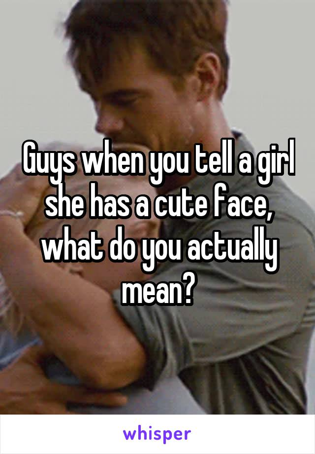 Guys when you tell a girl she has a cute face, what do you actually mean?